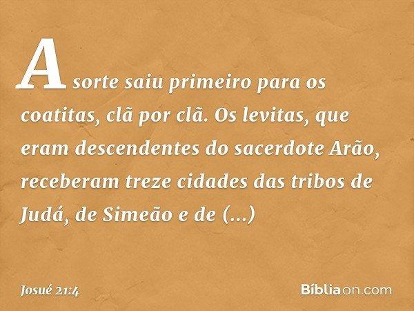 A sorte saiu primeiro para os coatitas, clã por clã. Os levitas, que eram descendentes do sacerdote Arão, receberam treze cidades das tribos de Judá, de Simeão