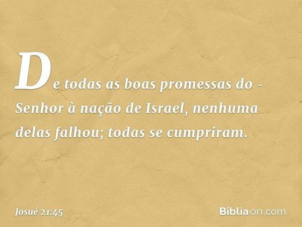 De todas as boas promessas do Senhor à nação de Israel, nenhuma delas falhou; todas se cumpriram. -- Josué 21:45