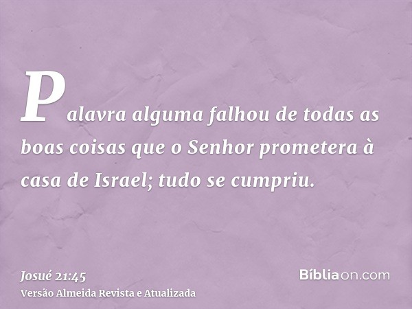 Palavra alguma falhou de todas as boas coisas que o Senhor prometera à casa de Israel; tudo se cumpriu.