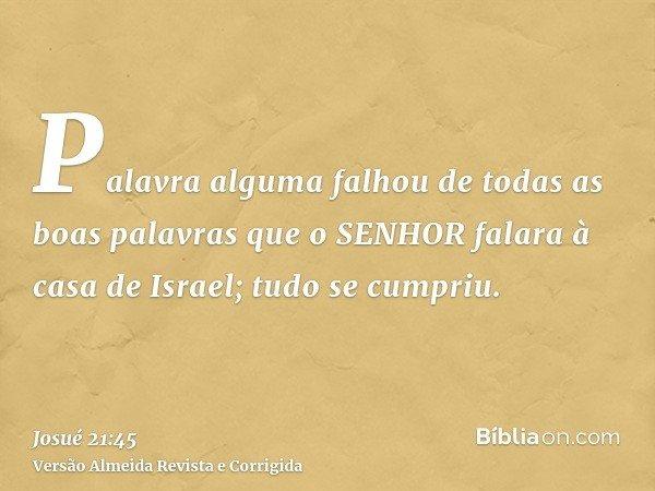 Palavra alguma falhou de todas as boas palavras que o SENHOR falara à casa de Israel; tudo se cumpriu.