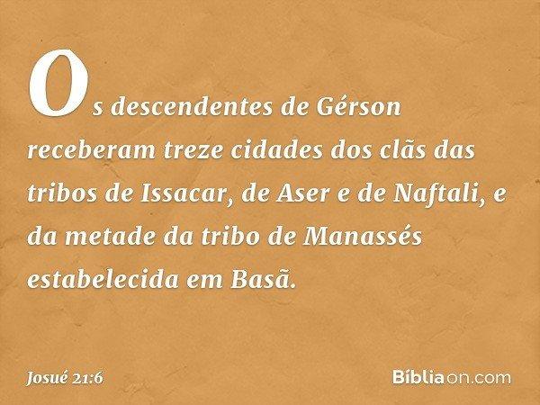Os descendentes de Gérson receberam treze cidades dos clãs das tribos de Issacar, de Aser e de Naftali, e da metade da tribo de Manassés estabelecida em Basã. -