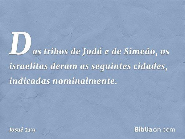 Das tribos de Judá e de Simeão, os israelitas deram as seguintes cidades, indicadas nominalmente. -- Josué 21:9