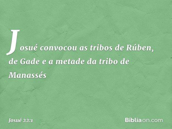 Josué convocou as tribos de Rúben, de Gade e a metade da tribo de Manassés -- Josué 22:1