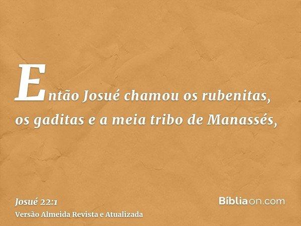 Então Josué chamou os rubenitas, os gaditas e a meia tribo de Manassés,
