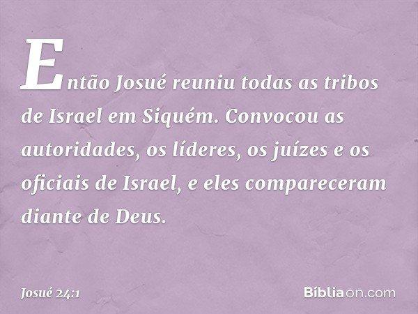 Então Josué reuniu todas as tribos de Israel em Siquém. Convocou as autoridades, os líderes, os juízes e os oficiais de Israel, e eles compareceram diante de De
