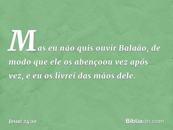 Mas eu não quis ouvir Balaão, de modo que ele os abençoou vez após vez, e eu os livrei das mãos dele. -- Josué 24:10
