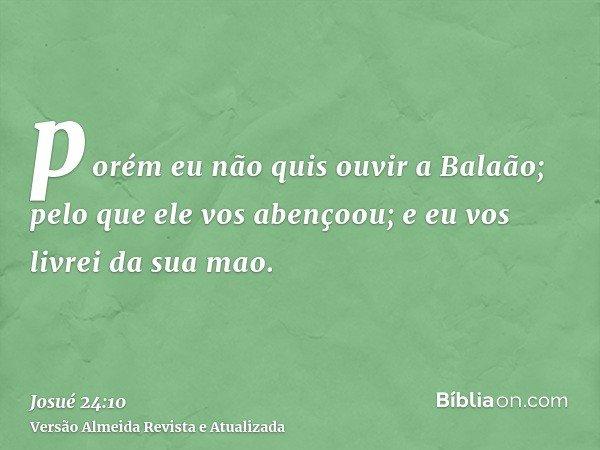 porém eu não quis ouvir a Balaão; pelo que ele vos abençoou; e eu vos livrei da sua mao.