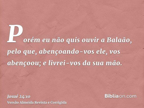 Porém eu não quis ouvir a Balaão, pelo que, abençoando-vos ele, vos abençoou; e livrei-vos da sua mão.