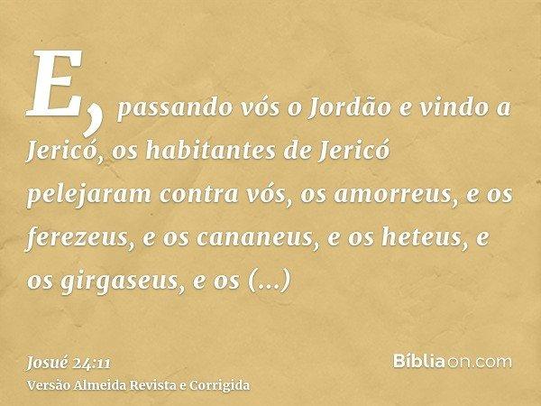 E, passando vós o Jordão e vindo a Jericó, os habitantes de Jericó pelejaram contra vós, os amorreus, e os ferezeus, e os cananeus, e os heteus, e os girgaseus,