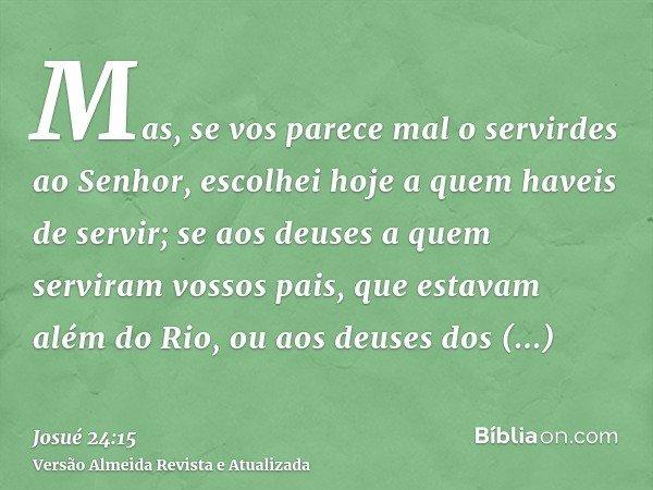 Mas, se vos parece mal o servirdes ao Senhor, escolhei hoje a quem haveis de servir; se aos deuses a quem serviram vossos pais, que estavam além do Rio, ou aos