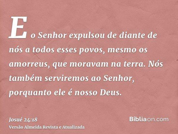 E o Senhor expulsou de diante de nós a todos esses povos, mesmo os amorreus, que moravam na terra. Nós também serviremos ao Senhor, porquanto ele é nosso Deus.