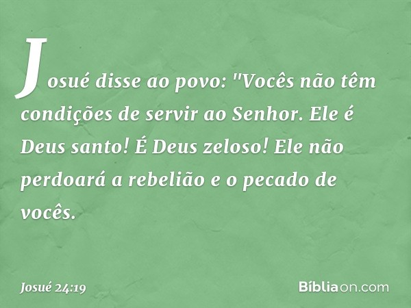 """Josué disse ao povo: """"Vocês não têm condições de servir ao Senhor. Ele é Deus santo! É Deus zeloso! Ele não perdoará a rebelião e o pecado de vocês. -- Josué 2"""
