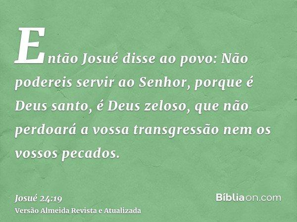 Então Josué disse ao povo: Não podereis servir ao Senhor, porque é Deus santo, é Deus zeloso, que não perdoará a vossa transgressão nem os vossos pecados.