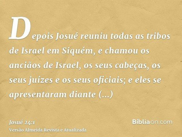 Depois Josué reuniu todas as tribos de Israel em Siquém, e chamou os anciãos de Israel, os seus cabeças, os seus juízes e os seus oficiais; e eles se apresentar