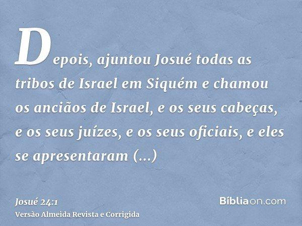 Depois, ajuntou Josué todas as tribos de Israel em Siquém e chamou os anciãos de Israel, e os seus cabeças, e os seus juízes, e os seus oficiais, e eles se apre