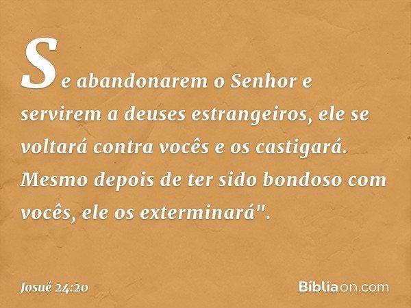 Se abandonarem o Senhor e servirem a deuses estrangeiros, ele se voltará contra vocês e os castigará. Mesmo depois de ter sido bondoso com vocês, ele os exter