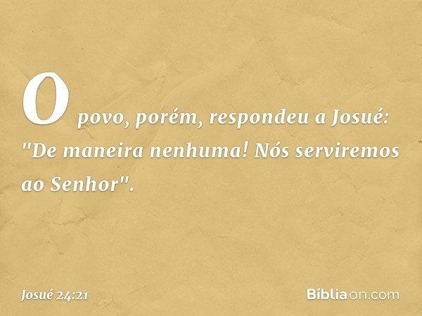 """O povo, porém, respondeu a Josué: """"De maneira nenhuma! Nós serviremos ao Senhor"""". -- Josué 24:21"""