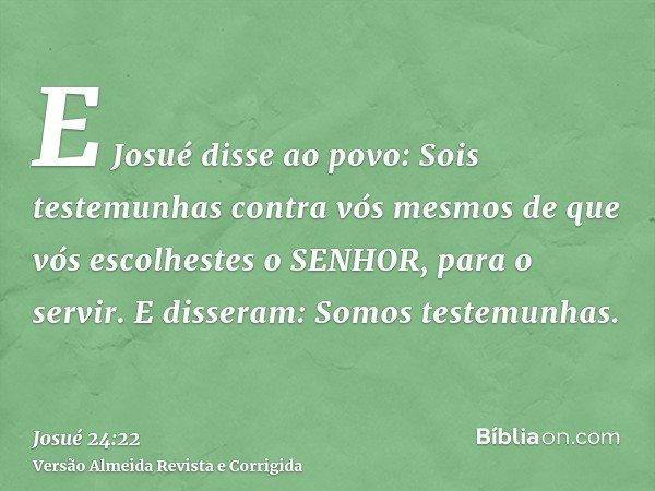 E Josué disse ao povo: Sois testemunhas contra vós mesmos de que vós escolhestes o SENHOR, para o servir. E disseram: Somos testemunhas.