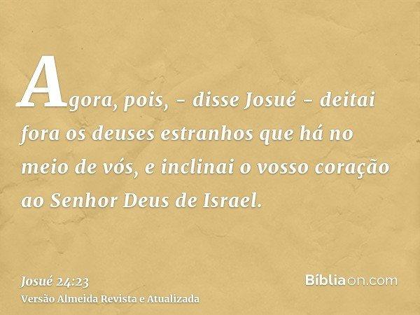 Agora, pois, - disse Josué - deitai fora os deuses estranhos que há no meio de vós, e inclinai o vosso coração ao Senhor Deus de Israel.
