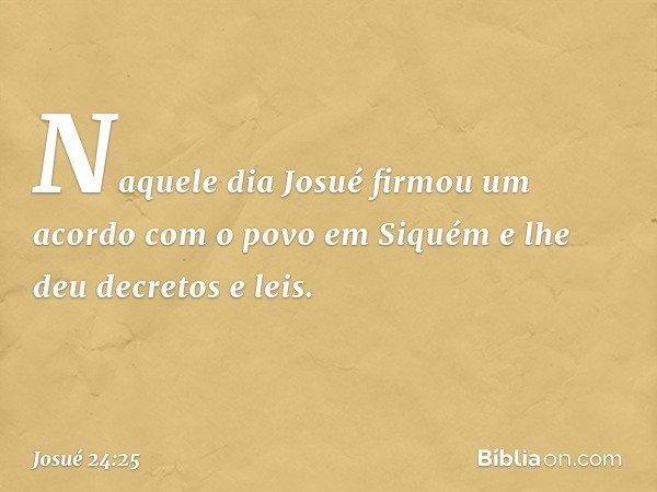 Naquele dia Josué firmou um acordo com o povo em Siquém e lhe deu decretos e leis. -- Josué 24:25
