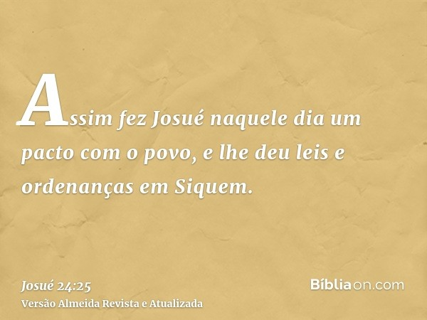 Assim fez Josué naquele dia um pacto com o povo, e lhe deu leis e ordenanças em Siquem.