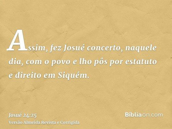 Assim, fez Josué concerto, naquele dia, com o povo e lho pôs por estatuto e direito em Siquém.