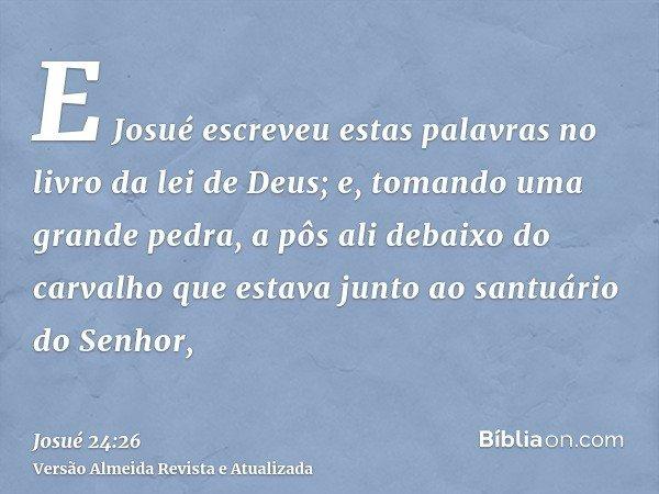 E Josué escreveu estas palavras no livro da lei de Deus; e, tomando uma grande pedra, a pôs ali debaixo do carvalho que estava junto ao santuário do Senhor,