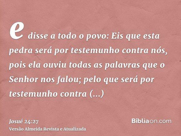 e disse a todo o povo: Eis que esta pedra será por testemunho contra nós, pois ela ouviu todas as palavras que o Senhor nos falou; pelo que será por testemunho