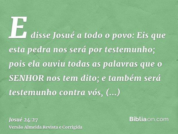 E disse Josué a todo o povo: Eis que esta pedra nos será por testemunho; pois ela ouviu todas as palavras que o SENHOR nos tem dito; e também será testemunho co