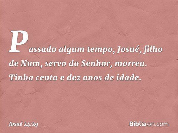 Passado algum tempo, Josué, filho de Num, servo do Senhor, morreu. Tinha cento e dez anos de idade. -- Josué 24:29