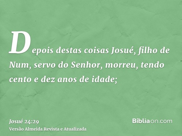 Depois destas coisas Josué, filho de Num, servo do Senhor, morreu, tendo cento e dez anos de idade;