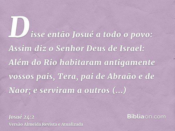 Disse então Josué a todo o povo: Assim diz o Senhor Deus de Israel: Além do Rio habitaram antigamente vossos pais, Tera, pai de Abraão e de Naor; e serviram a o