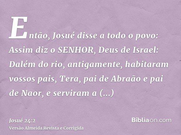 Então, Josué disse a todo o povo: Assim diz o SENHOR, Deus de Israel: Dalém do rio, antigamente, habitaram vossos pais, Tera, pai de Abraão e pai de Naor, e ser