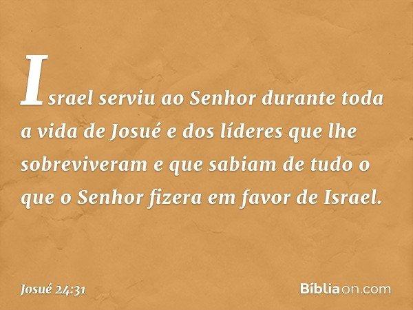 Israel serviu ao Senhor durante toda a vida de Josué e dos líderes que lhe sobreviveram e que sabiam de tudo o que o Senhor fizera em favor de Israel. -- Josué