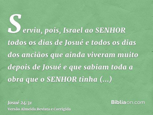 Serviu, pois, Israel ao SENHOR todos os dias de Josué e todos os dias dos anciãos que ainda viveram muito depois de Josué e que sabiam toda a obra que o SENHOR