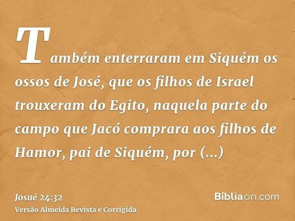 Também enterraram em Siquém os ossos de José, que os filhos de Israel trouxeram do Egito, naquela parte do campo que Jacó comprara aos filhos de Hamor, pai de S