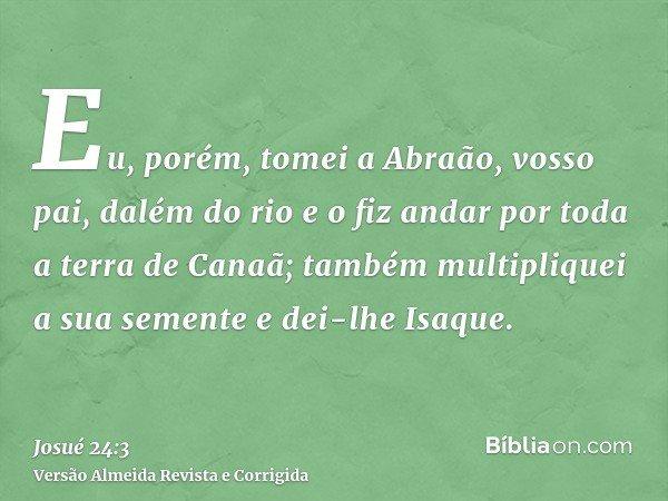 Eu, porém, tomei a Abraão, vosso pai, dalém do rio e o fiz andar por toda a terra de Canaã; também multipliquei a sua semente e dei-lhe Isaque.