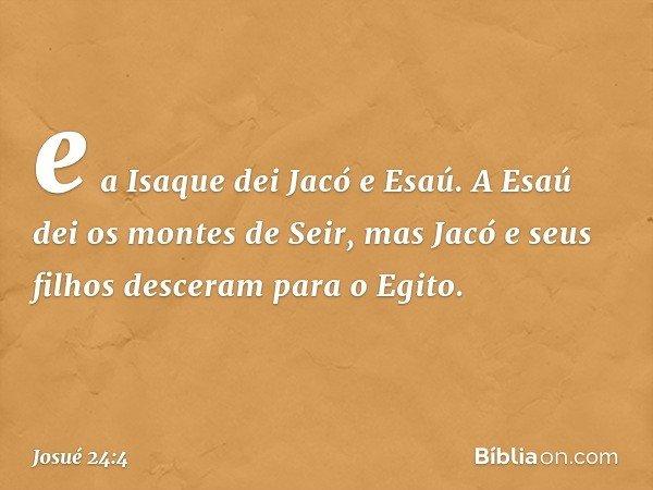 e a Isaque dei Jacó e Esaú. A Esaú dei os montes de Seir, mas Jacó e seus filhos desceram para o Egito. -- Josué 24:4