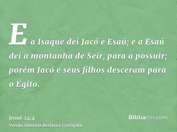 E a Isaque dei Jacó e Esaú; e a Esaú dei a montanha de Seir, para a possuir; porém Jacó e seus filhos desceram para o Egito.