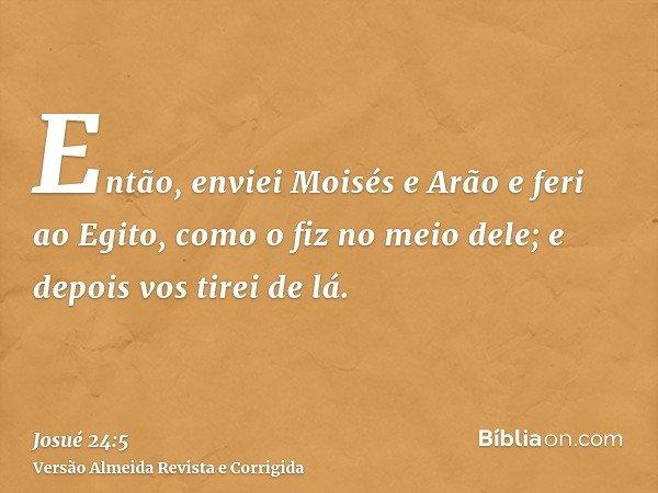 Então, enviei Moisés e Arão e feri ao Egito, como o fiz no meio dele; e depois vos tirei de lá.