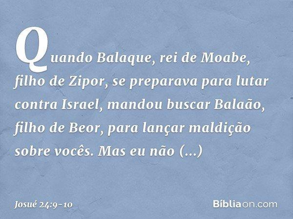 Quando Balaque, rei de Moabe, filho de Zipor, se preparava para lutar contra Israel, mandou buscar Balaão, filho de Beor, para lançar maldição sobre vocês. Mas