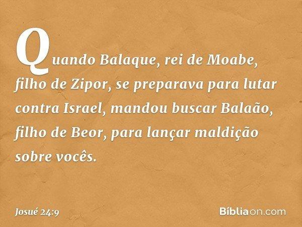Quando Balaque, rei de Moabe, filho de Zipor, se preparava para lutar contra Israel, mandou buscar Balaão, filho de Beor, para lançar maldição sobre vocês. -- J