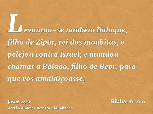 Levantou-se também Balaque, filho de Zipor, rei dos moabitas, e pelejou contra Israel; e mandou chamar a Balaão, filho de Beor, para que vos amaldiçoasse;