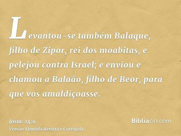 Levantou-se também Balaque, filho de Zipor, rei dos moabitas, e pelejou contra Israel; e enviou e chamou a Balaão, filho de Beor, para que vos amaldiçoasse.