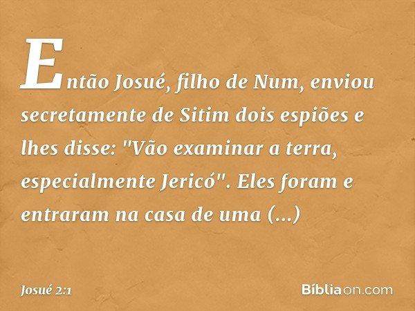 """Então Josué, filho de Num, enviou secretamente de Sitim dois espiões e lhes disse: """"Vão examinar a terra, especialmente Jericó"""". Eles foram e entraram na casa d"""