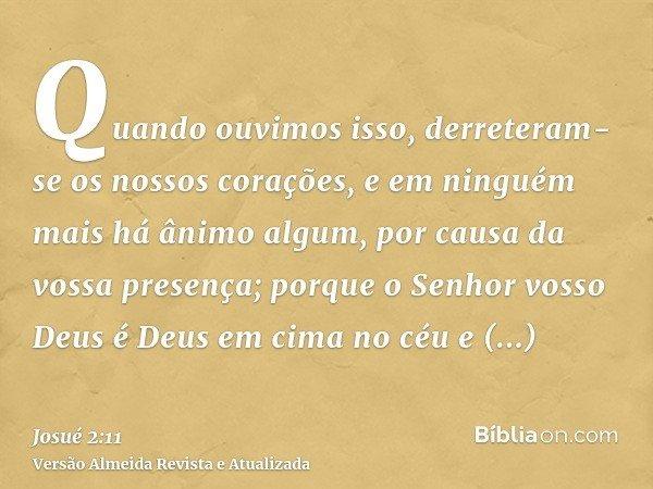 Quando ouvimos isso, derreteram-se os nossos corações, e em ninguém mais há ânimo algum, por causa da vossa presença; porque o Senhor vosso Deus é Deus em cima