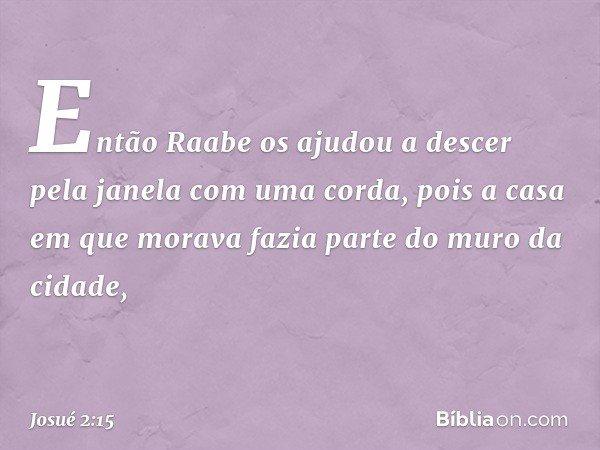 Então Raabe os ajudou a descer pela janela com uma corda, pois a casa em que morava fazia parte do muro da cidade, -- Josué 2:15