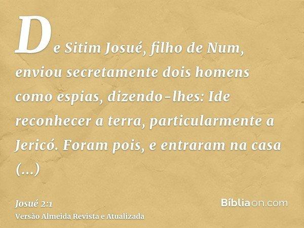 De Sitim Josué, filho de Num, enviou secretamente dois homens como espias, dizendo-lhes: Ide reconhecer a terra, particularmente a Jericó. Foram pois, e entrara