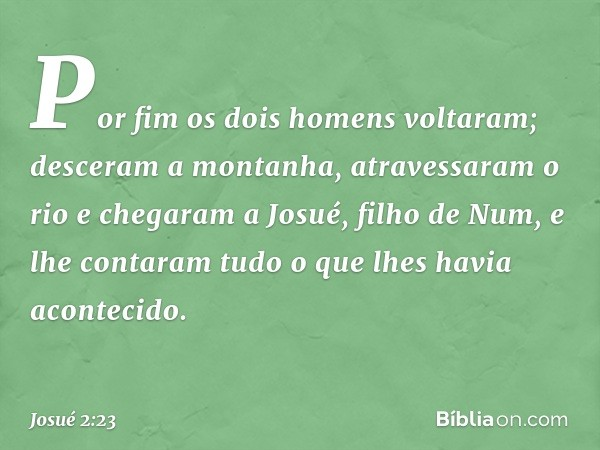 Por fim os dois homens voltaram; desceram a montanha, atravessaram o rio e chegaram a Josué, filho de Num, e lhe contaram tudo o que lhes havia acontecido. --