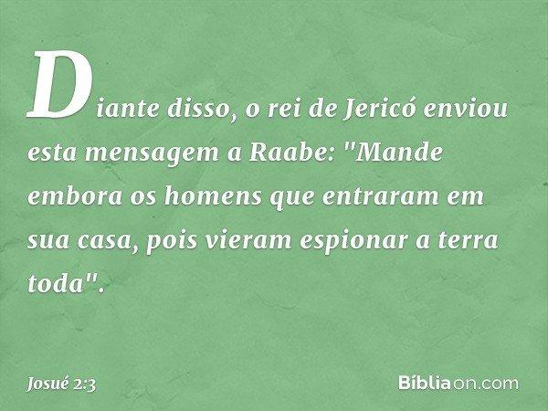 """Diante disso, o rei de Jericó enviou esta mensagem a Raabe: """"Mande embora os homens que entraram em sua casa, pois vieram espionar a terra toda"""". -- Josué 2:3"""